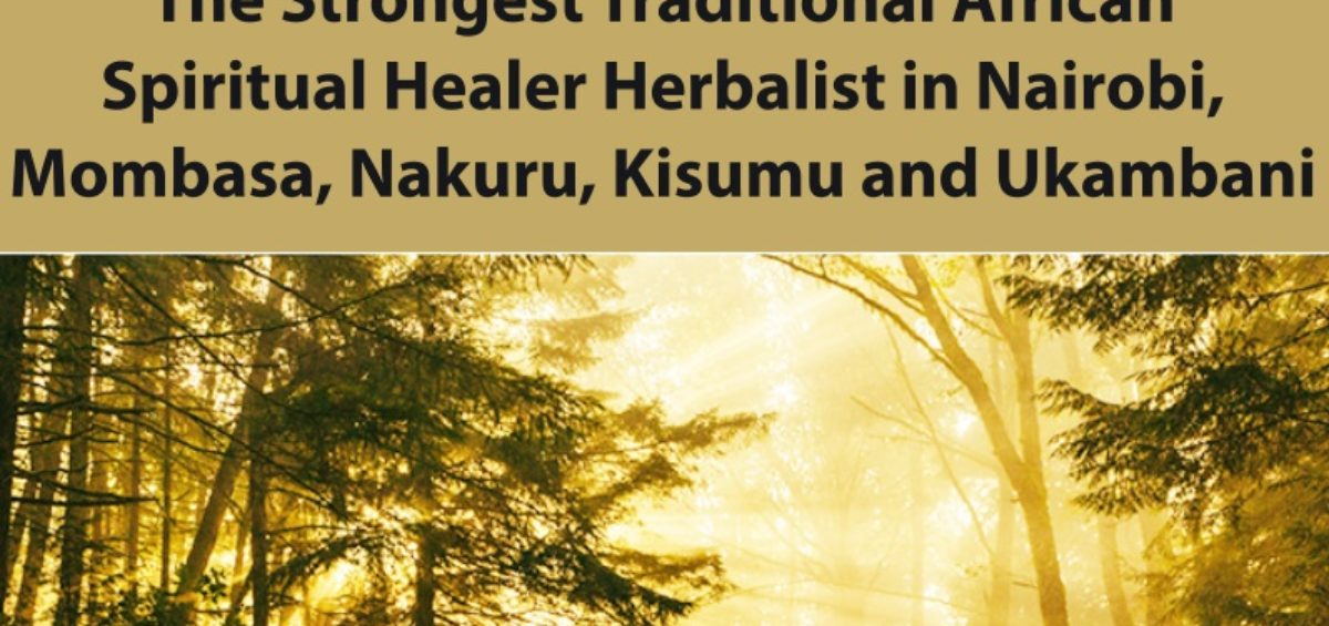 The Strongest Traditional African Spiritual Healer Herbalist in Nairobi, Mombasa, Nakuru, Kisumu and Ukambani