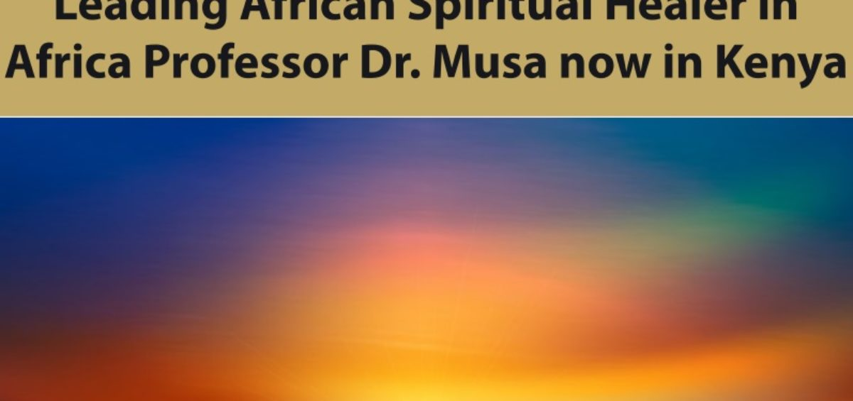 Leading African Spiritual Healer in Africa Professor Dr. Musa now in Kenya