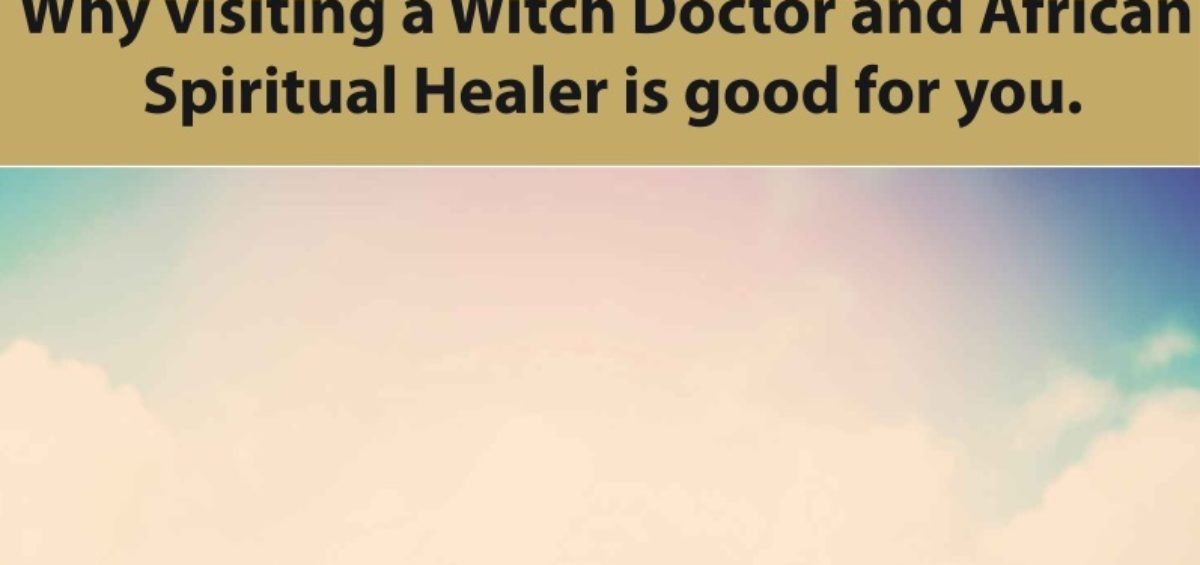 Why visiting a Witch Doctor and African Spiritual Healer is good for you.