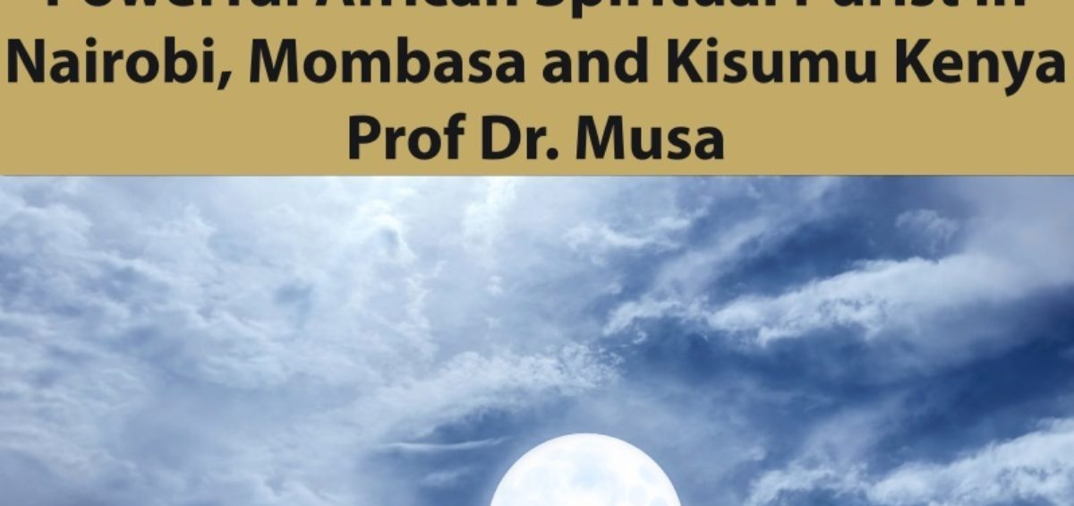 Powerful African Spiritual Purist in Nairobi, Mombasa and Kisumu Kenya Prof Dr. Musa