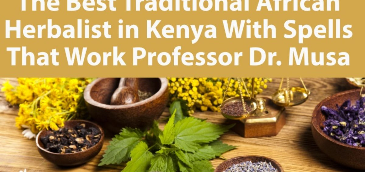 The Best Traditional African Herbalist in Kenya With Spells That Work Professor Dr. Musa